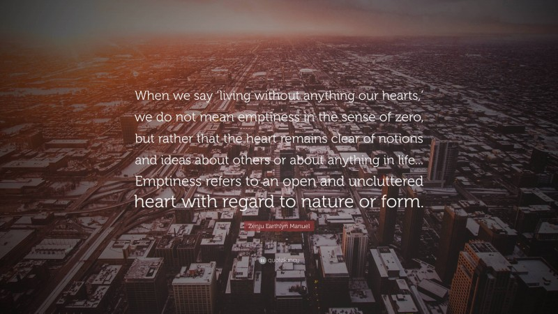"""Zenju Earthlyn Manuel Quote: """"When we say 'living without anything our hearts,' we do not mean emptiness in the sense of zero, but rather that the heart remains clear of notions and ideas about others or about anything in life... Emptiness refers to an open and uncluttered heart with regard to nature or form."""""""