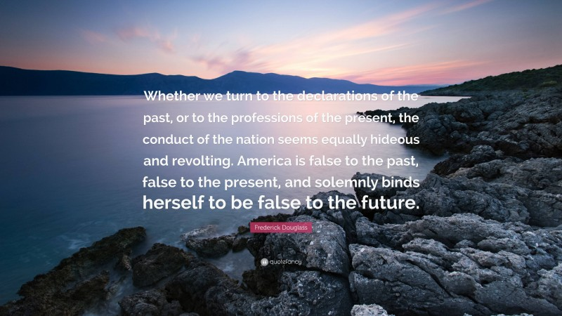 """Frederick Douglass Quote: """"Whether we turn to the declarations of the past, or to the professions of the present, the conduct of the nation seems equally hideous and revolting. America is false to the past, false to the present, and solemnly binds herself to be false to the future."""""""