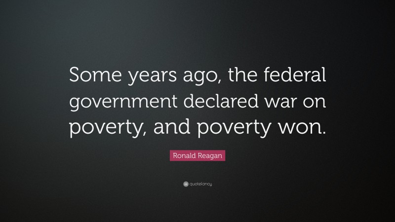 """Ronald Reagan Quote: """"Some years ago, the federal government declared war on poverty, and poverty won."""""""
