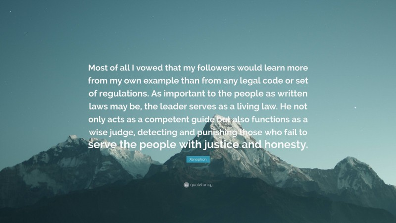 """Xenophon Quote: """"Most of all I vowed that my followers would learn more from my own example than from any legal code or set of regulations. As important to the people as written laws may be, the leader serves as a living law. He not only acts as a competent guide but also functions as a wise judge, detecting and punishing those who fail to serve the people with justice and honesty."""""""