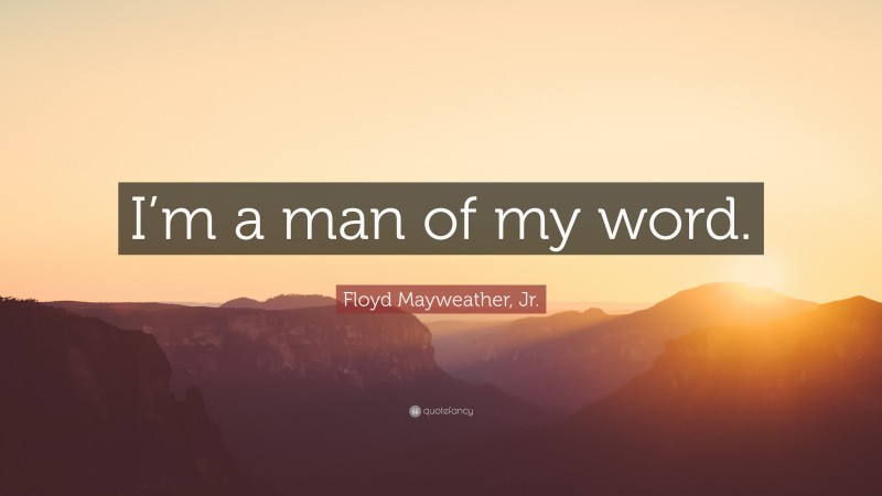 """Floyd Mayweather, Jr. Quote: """"I'm a man of my word."""""""