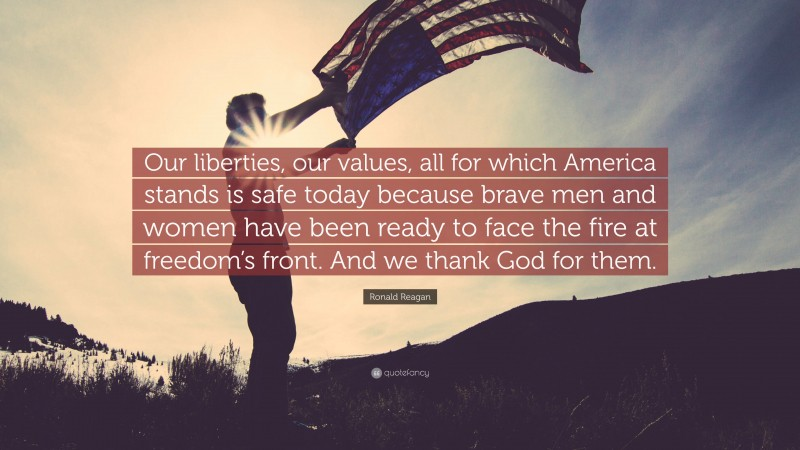 """Ronald Reagan Quote: """"Our liberties, our values, all for which America stands is safe today because brave men and women have been ready to face the fire at freedom's front. And we thank God for them."""""""
