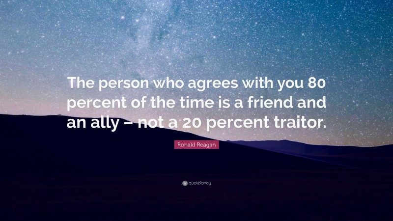 """Ronald Reagan Quote: """"The person who agrees with you 80 percent of the time is a friend and an ally – not a 20 percent traitor."""""""