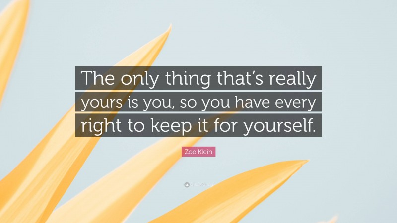 """Zoe Klein Quote: """"The only thing that's really yours is you, so you have every right to keep it for yourself."""""""