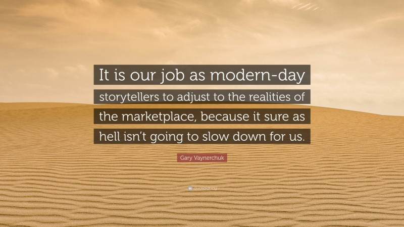"""Gary Vaynerchuk Quote: """"It is our job as modern-day storytellers to adjust to the realities of the marketplace, because it sure as hell isn't going to slow down for us."""""""