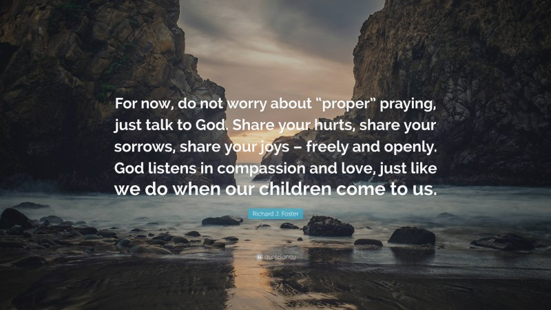 """Richard J. Foster Quote: """"For now, do not worry about """"proper"""" praying, just talk to God. Share your hurts, share your sorrows, share your joys – freely and openly. God listens in compassion and love, just like we do when our children come to us."""""""