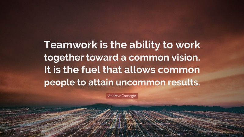 """Andrew Carnegie Quote: """"Teamwork is the ability to work together toward a common vision. It is the fuel that allows common people to attain uncommon results."""""""