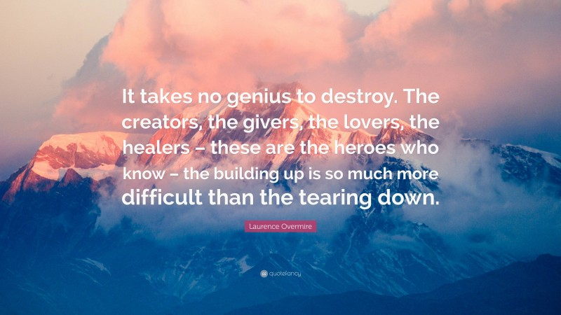 """Laurence Overmire Quote: """"It takes no genius to destroy. The creators, the givers, the lovers, the healers – these are the heroes who know – the building up is so much more difficult than the tearing down."""""""