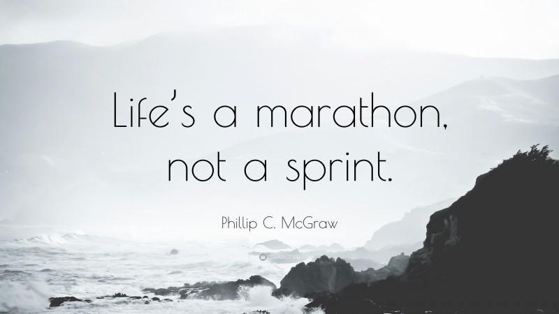 """Phillip C. McGraw Quote: """"Life's a marathon, not a sprint."""""""