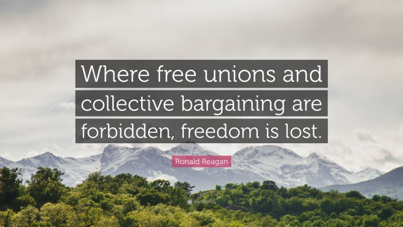 """Ronald Reagan Quote: """"Where free unions and collective bargaining are forbidden, freedom is lost."""""""