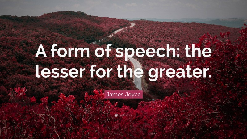 """James Joyce Quote: """"A form of speech: the lesser for the greater."""""""