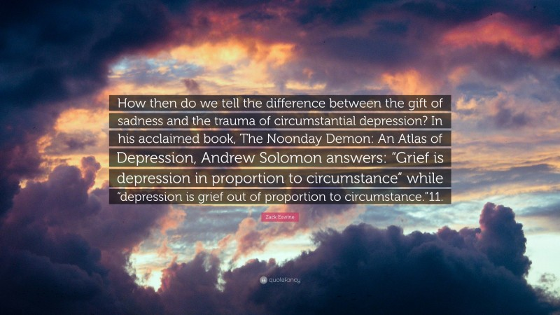 """Zack Eswine Quote: """"How then do we tell the difference between the gift of sadness and the trauma of circumstantial depression? In his acclaimed book, The Noonday Demon: An Atlas of Depression, Andrew Solomon answers: """"Grief is depression in proportion to circumstance"""" while """"depression is grief out of proportion to circumstance.""""11."""""""
