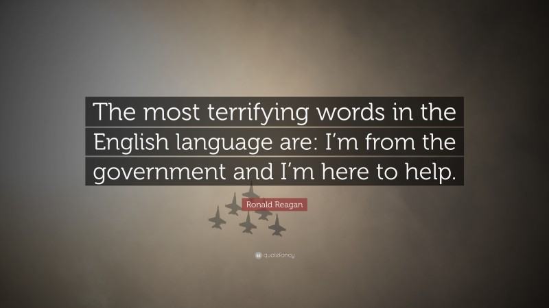 """Ronald Reagan Quote: """"The most terrifying words in the English language are: I'm from the government and I'm here to help."""""""