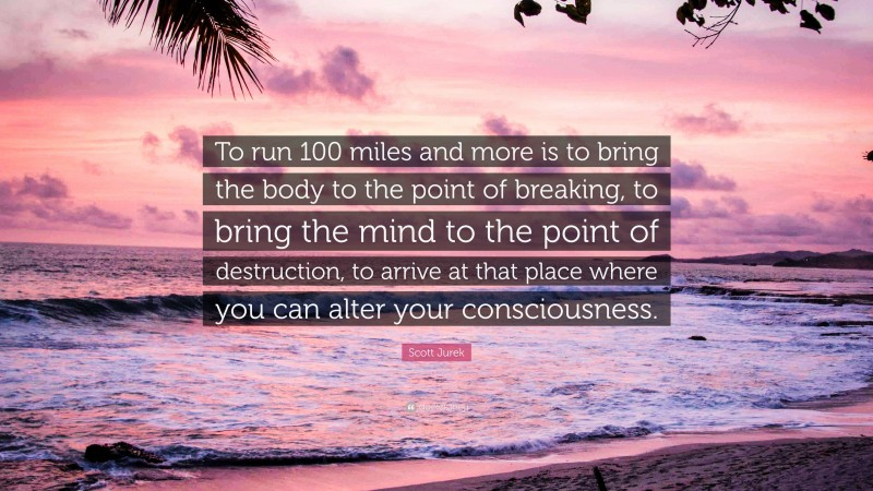 """Scott Jurek Quote: """"To run 100 miles and more is to bring the body to the point of breaking, to bring the mind to the point of destruction, to arrive at that place where you can alter your consciousness."""""""