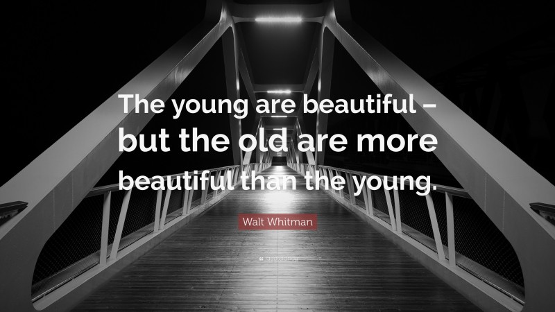 """Walt Whitman Quote: """"The young are beautiful – but the old are more beautiful than the young."""""""