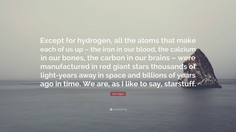 """Carl Sagan Quote: """"Except for hydrogen, all the atoms that make each of us up – the iron in our blood, the calcium in our bones, the carbon in our brains – were manufactured in red giant stars thousands of light-years away in space and billions of years ago in time. We are, as I like to say, starstuff."""""""