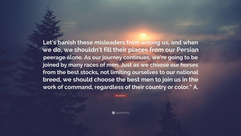 """Xenophon Quote: """"Let's banish these misleaders from among us, and when we do, we shouldn't fill their places from our Persian peerage alone. As our journey continues, we're going to be joined by many races of men. Just as we choose our horses from the best stocks, not limiting ourselves to our national breed, we should choose the best men to join us in the work of command, regardless of their country or color."""" A."""""""