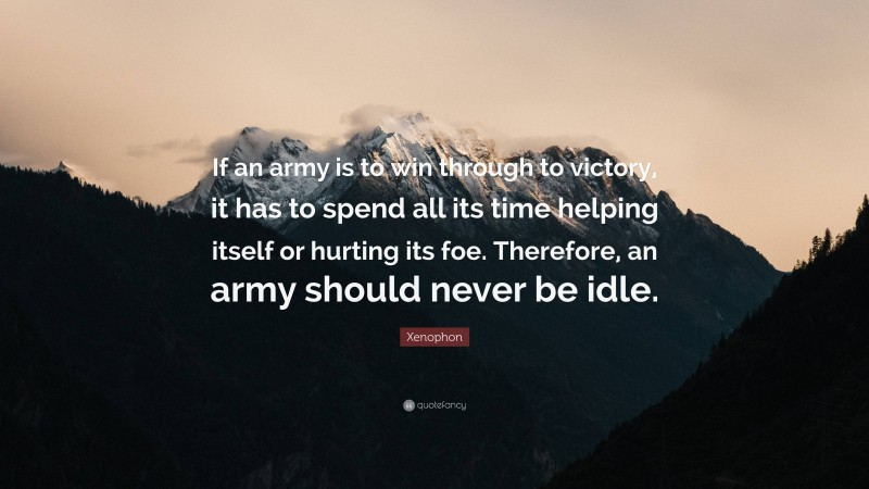 """Xenophon Quote: """"If an army is to win through to victory, it has to spend all its time helping itself or hurting its foe. Therefore, an army should never be idle."""""""