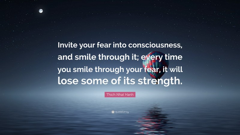 """Thich Nhat Hanh Quote: """"Invite your fear into consciousness, and smile through it; every time you smile through your fear, it will lose some of its strength."""""""