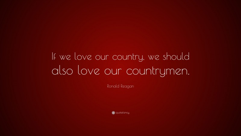 """Ronald Reagan Quote: """"If we love our country, we should also love our countrymen."""""""