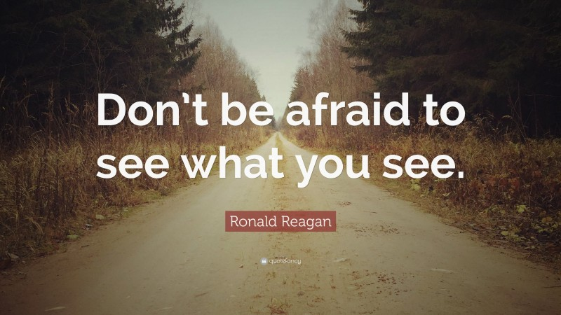 """Ronald Reagan Quote: """"Don't be afraid to see what you see."""""""