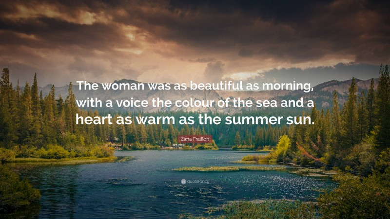 """Zana Fraillon Quote: """"The woman was as beautiful as morning, with a voice the colour of the sea and a heart as warm as the summer sun."""""""