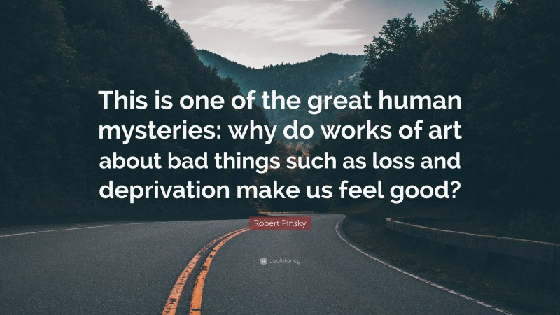 """Robert Pinsky Quote: """"This is one of the great human mysteries: why do works of art about bad things such as loss and deprivation make us feel good?"""""""