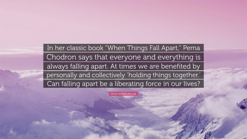 """Zenju Earthlyn Manuel Quote: """"In her classic book """"When Things Fall Apart,"""" Pema Chodron says that everyone and everything is always falling apart. At times we are benefited by personally and collectively 'holding things together.' Can falling apart be a liberating force in our lives?"""""""