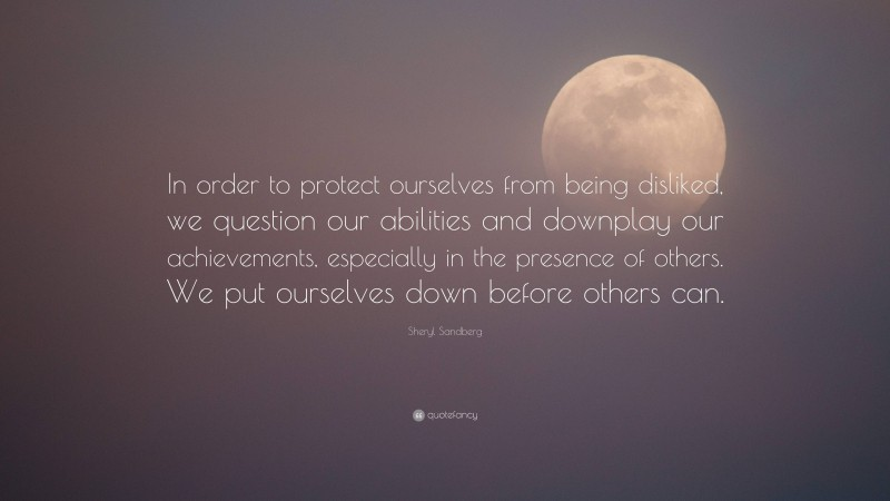 """Sheryl Sandberg Quote: """"In order to protect ourselves from being disliked, we question our abilities and downplay our achievements, especially in the presence of others. We put ourselves down before others can."""""""