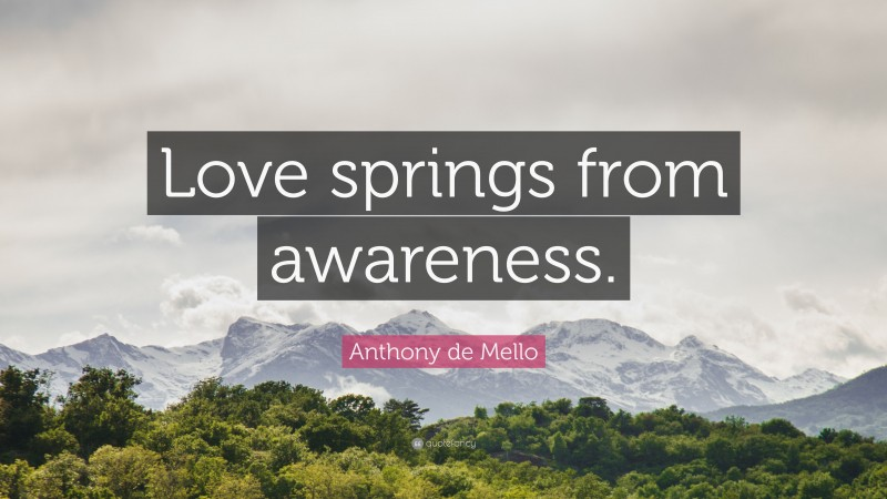 """Anthony de Mello Quote: """"Love springs from awareness."""""""
