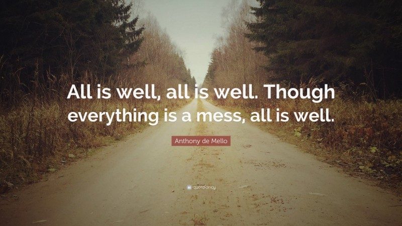 """Anthony de Mello Quote: """"All is well, all is well. Though everything is a mess, all is well."""""""