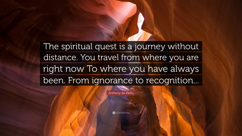 """Anthony de Mello Quote: """"The spiritual quest is a journey without distance. You travel from where you are right now To where you have always been. From ignorance to recognition..."""""""