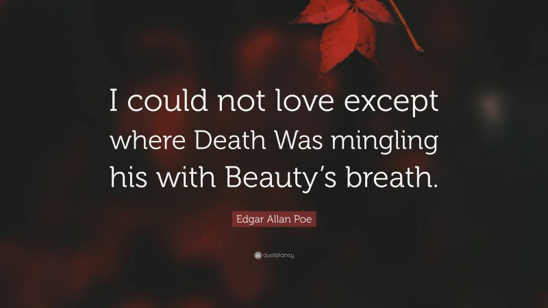 """Edgar Allan Poe Quote: """"I could not love except where Death Was mingling his with Beauty's breath."""""""