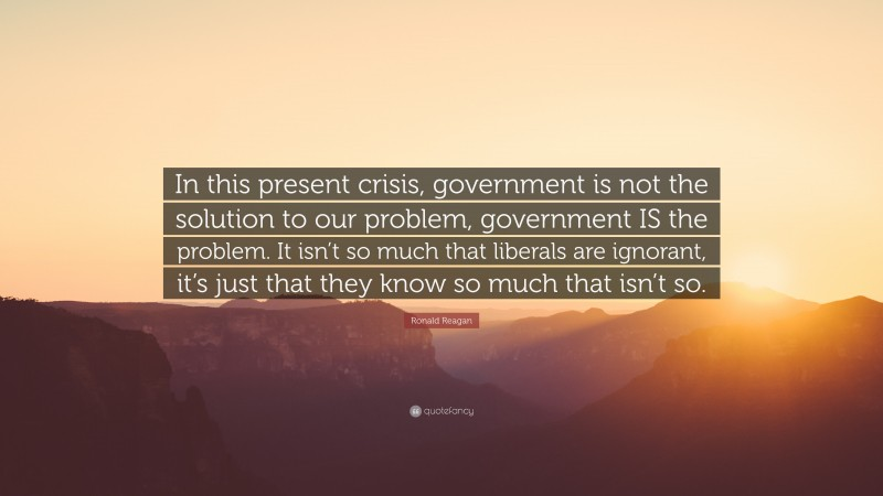 """Ronald Reagan Quote: """"In this present crisis, government is not the solution to our problem, government IS the problem. It isn't so much that liberals are ignorant, it's just that they know so much that isn't so."""""""