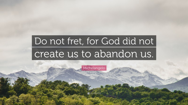 """Michelangelo Quote: """"Do not fret, for God did not create us to abandon us."""""""
