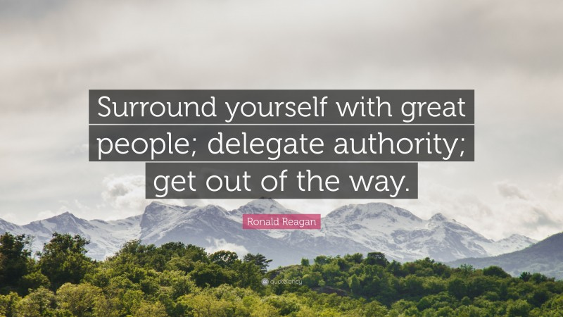 """Ronald Reagan Quote: """"Surround yourself with great people; delegate authority; get out of the way."""""""