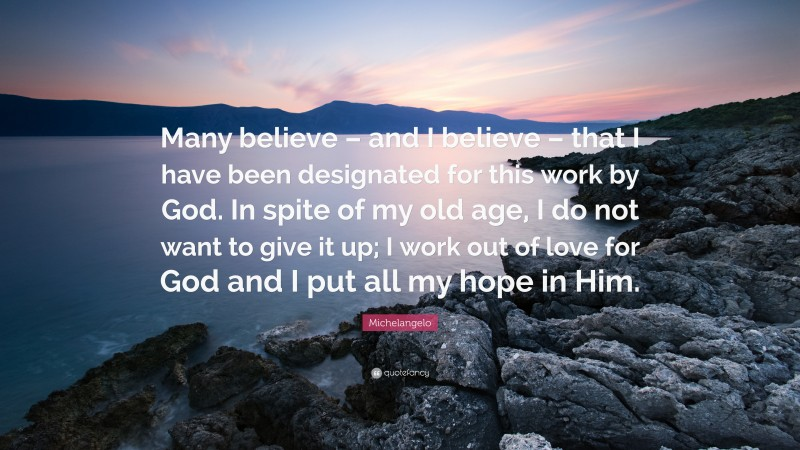 """Michelangelo Quote: """"Many believe – and I believe – that I have been designated for this work by God. In spite of my old age, I do not want to give it up; I work out of love for God and I put all my hope in Him."""""""