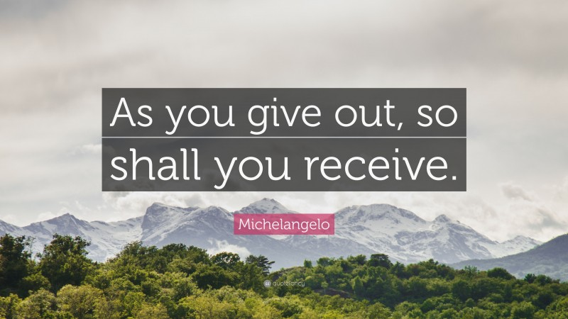 """Michelangelo Quote: """"As you give out, so shall you receive."""""""