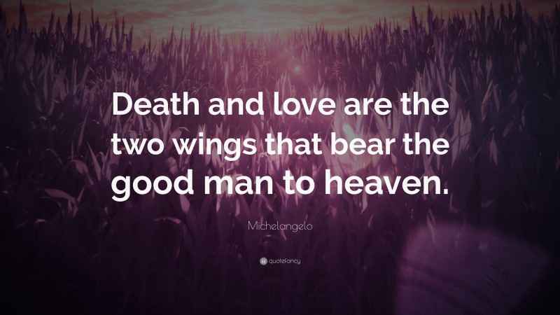 "Michelangelo Quote: ""Death and love are the two wings that bear the good man to heaven."""
