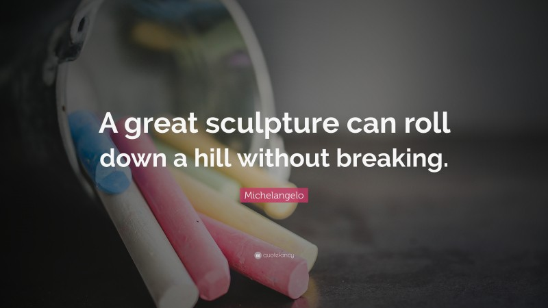 """Michelangelo Quote: """"A great sculpture can roll down a hill without breaking."""""""
