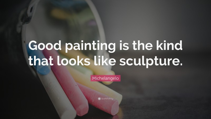 """Michelangelo Quote: """"Good painting is the kind that looks like sculpture."""""""