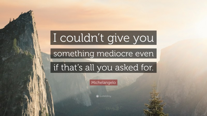 """Michelangelo Quote: """"I couldn't give you something mediocre even if that's all you asked for."""""""