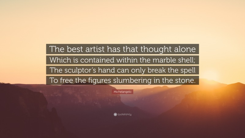 """Michelangelo Quote: """"The best artist has that thought alone Which is contained within the marble shell; The sculptor's hand can only break the spell To free the figures slumbering in the stone."""""""