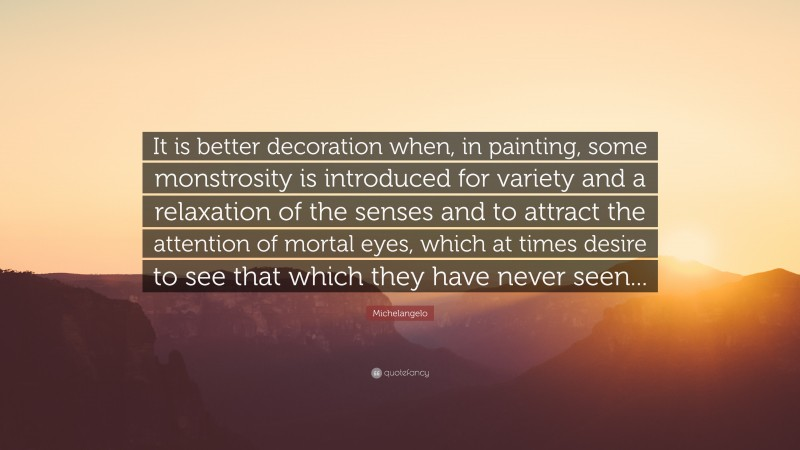 """Michelangelo Quote: """"It is better decoration when, in painting, some monstrosity is introduced for variety and a relaxation of the senses and to attract the attention of mortal eyes, which at times desire to see that which they have never seen..."""""""