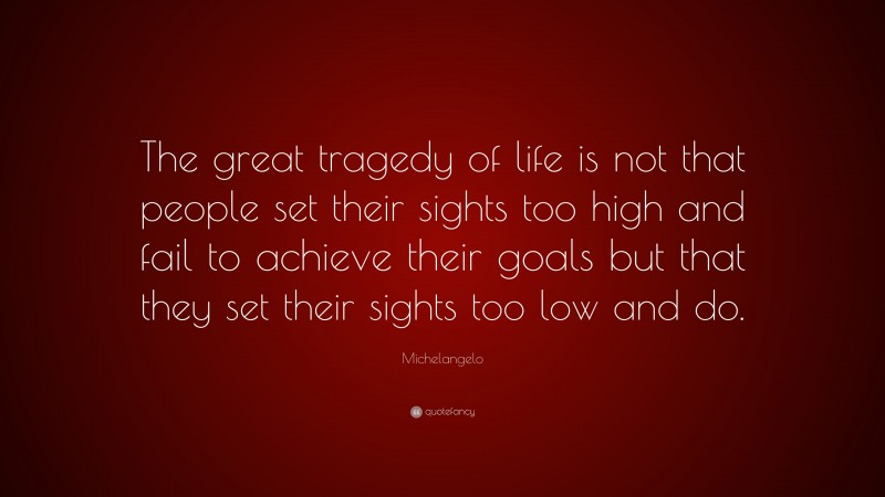 """Michelangelo Quote: """"The great tragedy of life is not that people set their sights too high and fail to achieve their goals but that they set their sights too low and do."""""""
