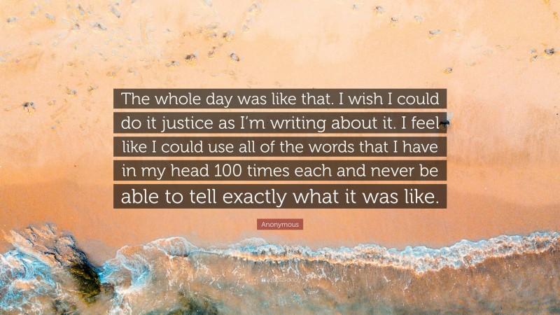 """Anonymous Quote: """"The whole day was like that. I wish I could do it justice as I'm writing about it. I feel like I could use all of the words that I have in my head 100 times each and never be able to tell exactly what it was like."""""""