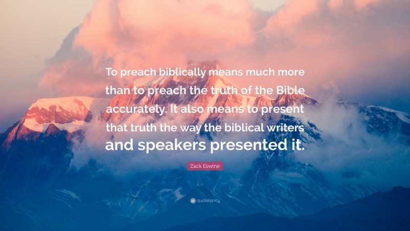 """Zack Eswine Quote: """"To preach biblically means much more than to preach the truth of the Bible accurately. It also means to present that truth the way the biblical writers and speakers presented it."""""""