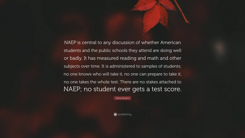 """Diane Ravitch Quote: """"NAEP is central to any discussion of whether American students and the public schools they attend are doing well or badly. It has measured reading and math and other subjects over time. It is administered to samples of students; no one knows who will take it, no one can prepare to take it, no one takes the whole test. There are no stakes attached to NAEP; no student ever gets a test score."""""""