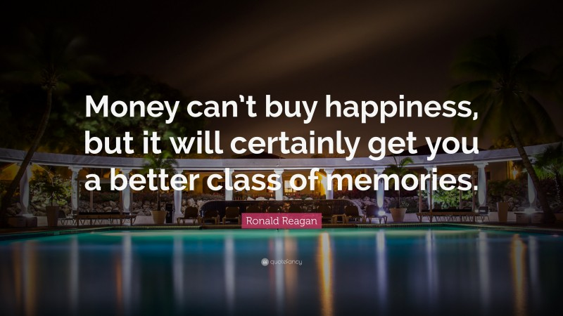 """Ronald Reagan Quote: """"Money can't buy happiness, but it will certainly get you a better class of memories."""""""