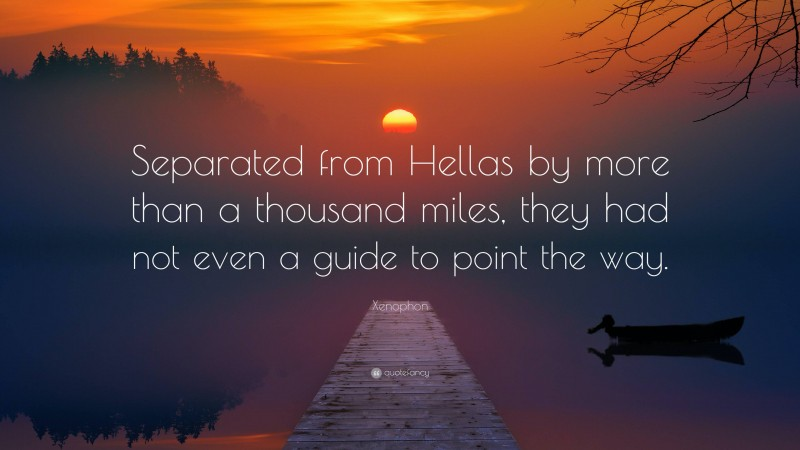 """Xenophon Quote: """"Separated from Hellas by more than a thousand miles, they had not even a guide to point the way."""""""